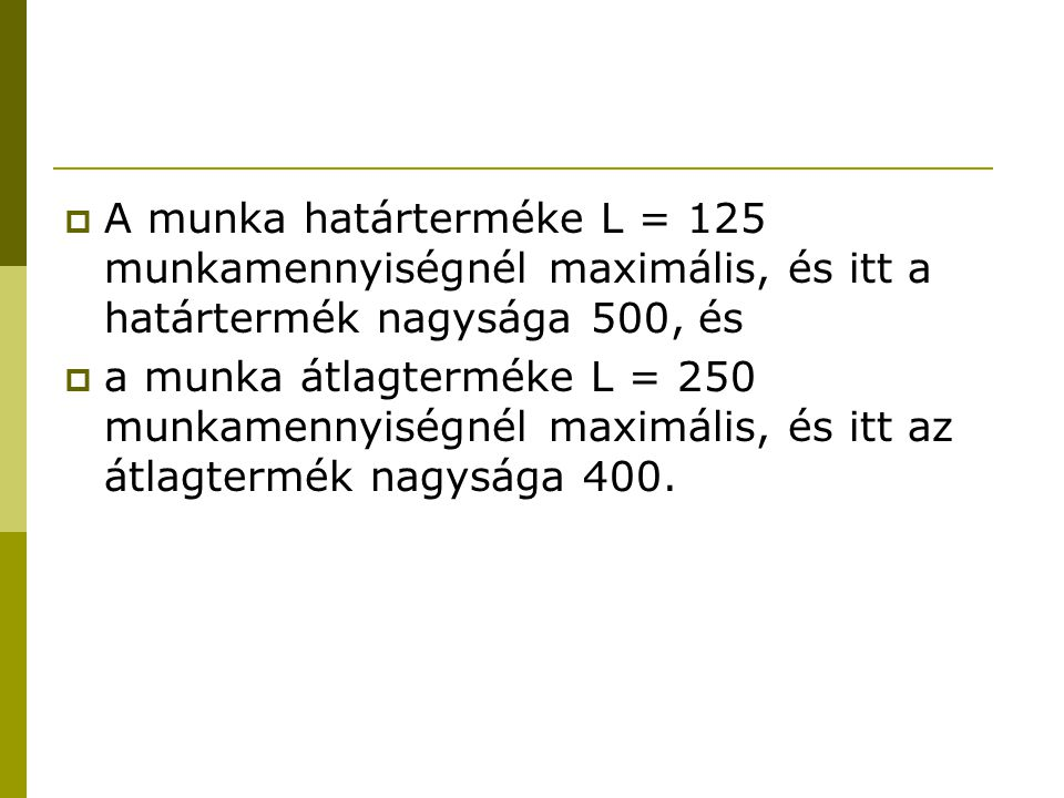  A munka határterméke L = 125 munkamennyiségnél maximális, és itt a határtermék nagysága 500, és  a munka átlagterméke L = 250 munkamennyiségnél maximális, és itt az átlagtermék nagysága 400.