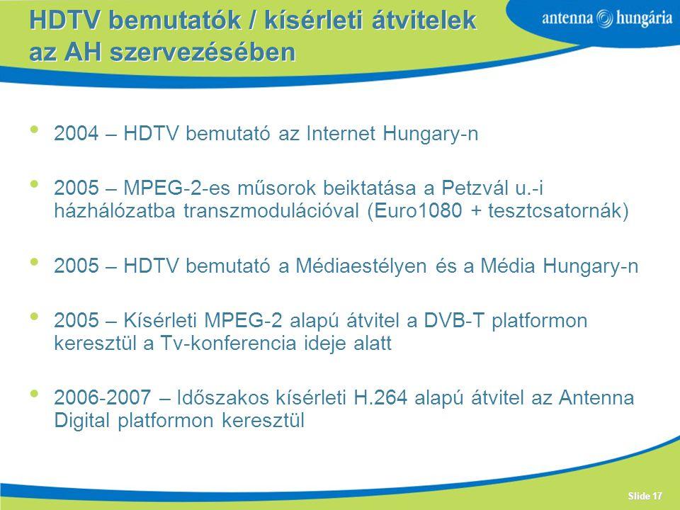 Slide 17 2004 – HDTV bemutató az Internet Hungary-n 2005 – MPEG-2-es műsorok beiktatása a Petzvál u.-i házhálózatba transzmodulációval (Euro1080 + tesztcsatornák) 2005 – HDTV bemutató a Médiaestélyen és a Média Hungary-n 2005 – Kísérleti MPEG-2 alapú átvitel a DVB-T platformon keresztül a Tv-konferencia ideje alatt 2006-2007 – Időszakos kísérleti H.264 alapú átvitel az Antenna Digital platformon keresztül HDTV bemutatók / kísérleti átvitelek az AH szervezésében