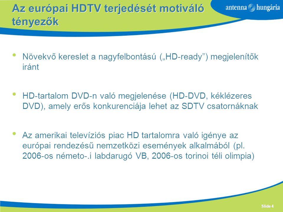 """Slide 4 Növekvő kereslet a nagyfelbontású (""""HD-ready ) megjelenítők iránt HD-tartalom DVD-n való megjelenése (HD-DVD, kéklézeres DVD), amely erős konkurenciája lehet az SDTV csatornáknak Az amerikai televíziós piac HD tartalomra való igénye az európai rendezésű nemzetközi események alkalmából (pl."""