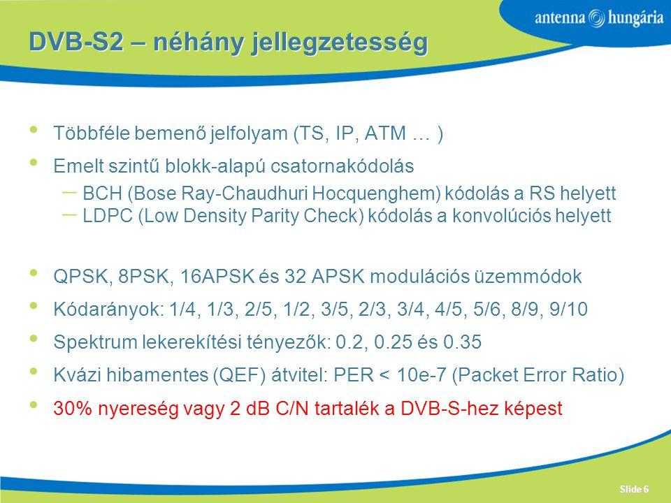 Slide 6 Többféle bemenő jelfolyam (TS, IP, ATM … ) Emelt szintű blokk-alapú csatornakódolás  BCH (Bose Ray-Chaudhuri Hocquenghem) kódolás a RS helyett  LDPC (Low Density Parity Check) kódolás a konvolúciós helyett QPSK, 8PSK, 16APSK és 32 APSK modulációs üzemmódok Kódarányok: 1/4, 1/3, 2/5, 1/2, 3/5, 2/3, 3/4, 4/5, 5/6, 8/9, 9/10 Spektrum lekerekítési tényezők: 0.2, 0.25 és 0.35 Kvázi hibamentes (QEF) átvitel: PER < 10e-7 (Packet Error Ratio) 30% nyereség vagy 2 dB C/N tartalék a DVB-S-hez képest DVB-S2 – néhány jellegzetesség