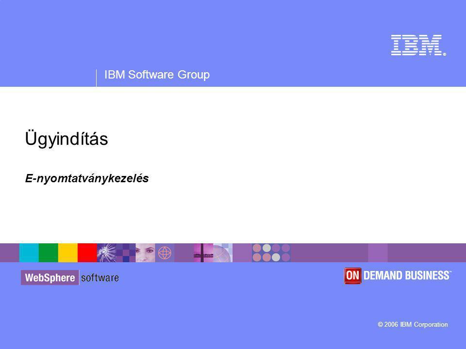 ® IBM Software Group © 2006 IBM Corporation Ügyindítás E-nyomtatványkezelés
