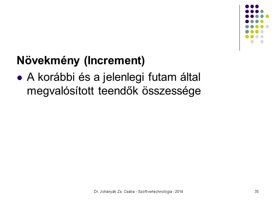 Növekmény (Increment) A korábbi és a jelenlegi futam által megvalósított teendők összessége Dr. Johanyák Zs. Csaba - Szoftvertechnológia - 201435