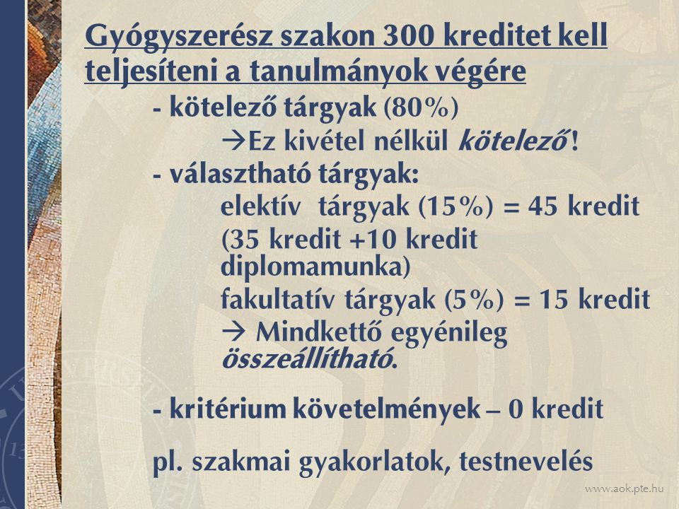 www.aok.pte.hu Tanterv Kötelező tárgyakat, kritérium követelményeket kötelező teljesíteni, valamint megfelelő mennyiségű és elosztású kreditpontot kell gyűjteni az elektív és a fakultatív tárgyakból.