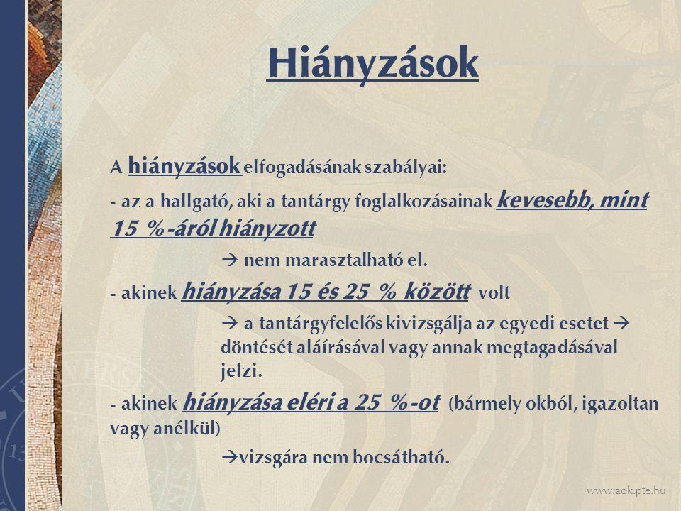 www.aok.pte.hu Ismeretek ellenőrzése Gyakorlati jegy: - az évközi teljesítmény és dolgozatok(ZH) alapján - a szorgalmi időszak végén születik a jegy - vizsgára nem kell jelentkezni belőle - csak egy jegyet kap Vizsga: - 3 lehetőség, jelentkezni kell rá az ETR-ben Szigorlat: - több témát magába foglaló nagy vizsga - 3 lehetőség, jelentkezni kell rá az ETR-ben Értékemelő vizsga: - amikor egy legalább elégséges jegyet lehet jobbra javítani - minden esetben az utolsó jegy marad érvényben - írásos kérelemre TH jelentkezteti a hallgatót