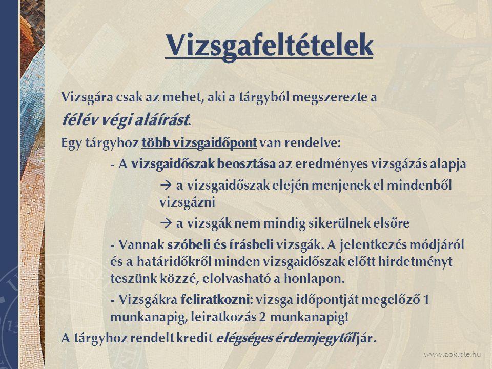 www.aok.pte.hu Vizsgafeltételek Vizsgára csak az mehet, aki a tárgyból megszerezte a félév végi aláírást.