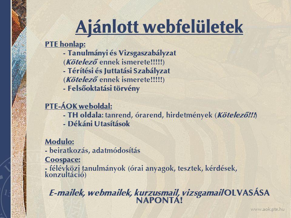 www.aok.pte.hu Ajánlott webfelületek PTE honlap: - Tanulmányi és Vizsgaszabályzat (Kötelező ennek ismerete!!!!!) - Térítési és Juttatási Szabályzat (Kötelező ennek ismerete!!!!!) - Felsőoktatási törvény PTE-ÁOK weboldal: - TH oldala: tanrend, órarend, hirdetmények (Kötelező!!!) - Dékáni Utasítások Modulo: - beiratkozás, adatmódosítás Coospace: - félévközi tanulmányok (órai anyagok, tesztek, kérdések, konzultáció) E-mailek, webmailek, kurzusmail, vizsgamail OLVASÁSA NAPONTA!