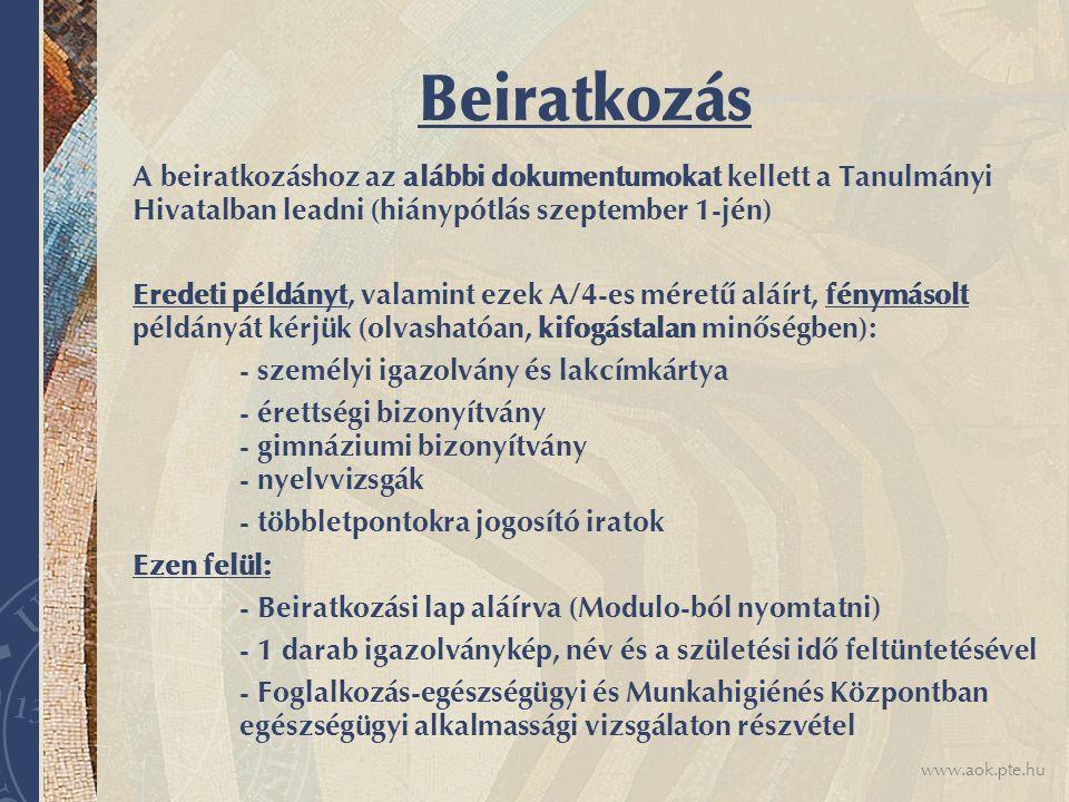 www.aok.pte.hu Beiratkozás A beiratkozáshoz az alábbi dokumentumokat kellett a Tanulmányi Hivatalban leadni (hiánypótlás szeptember 1-jén) Eredeti példányt, valamint ezek A/4-es méretű aláírt, fénymásolt példányát kérjük (olvashatóan, kifogástalan minőségben): - személyi igazolvány és lakcímkártya - érettségi bizonyítvány - gimnáziumi bizonyítvány - nyelvvizsgák - többletpontokra jogosító iratok Ezen felül: - Beiratkozási lap aláírva (Modulo-ból nyomtatni) - 1 darab igazolványkép, név és a születési idő feltüntetésével - Foglalkozás-egészségügyi és Munkahigiénés Központban egészségügyi alkalmassági vizsgálaton részvétel