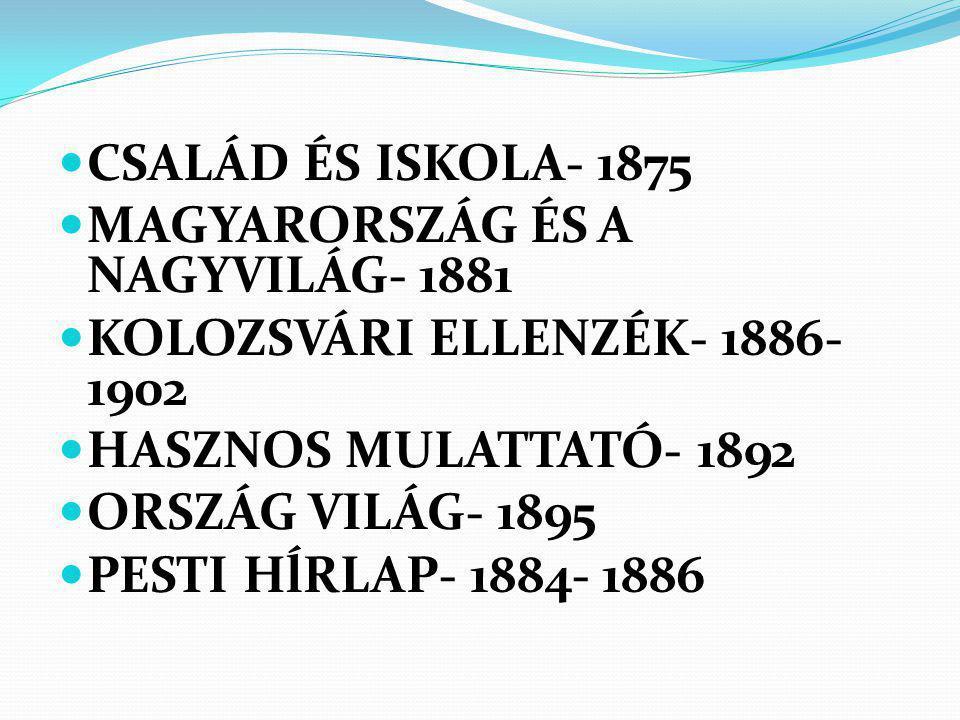 CSALÁD ÉS ISKOLA- 1875 MAGYARORSZÁG ÉS A NAGYVILÁG- 1881 KOLOZSVÁRI ELLENZÉK- 1886- 1902 HASZNOS MULATTATÓ- 1892 ORSZÁG VILÁG- 1895 PESTI HĺRLAP- 1884- 1886