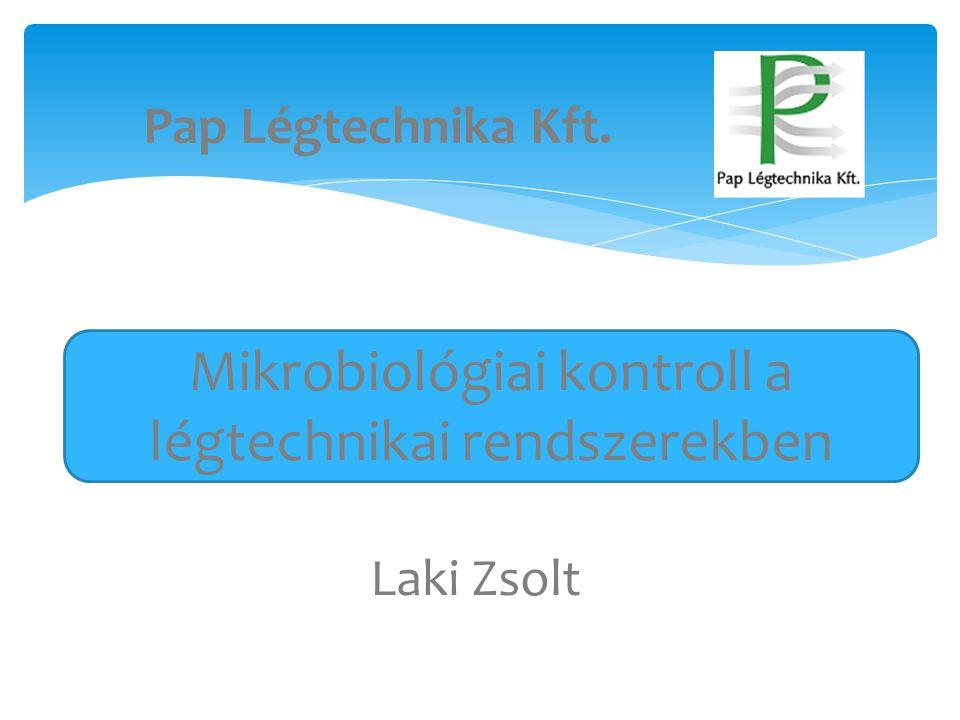 Pap Légtechnika Kft. Laki Zsolt Mikrobiológiai kontroll a légtechnikai rendszerekben