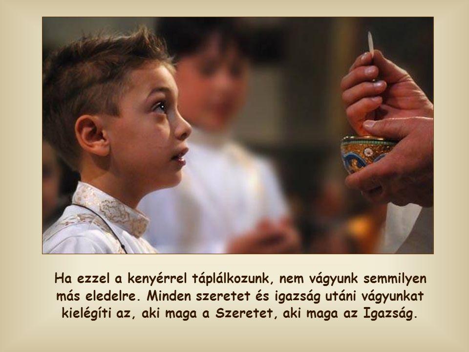 Pedig éppen ez a legnagyobb ajándék, melyet az emberiségnek akar adni: saját jelenlétét az Eucharisztia szentségében, mely betölti a test és a lélek s