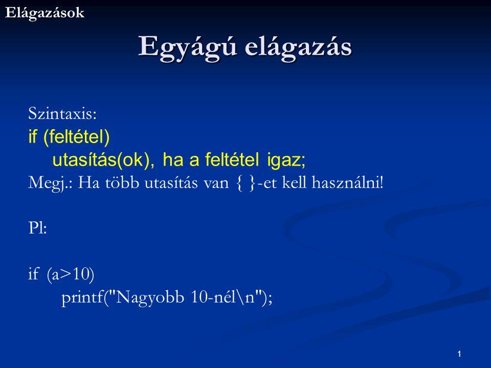 Elágazások 1 Egyágú elágazás Szintaxis: if (feltétel) utasítás(ok), ha a feltétel igaz; Megj.: Ha több utasítás van { }-et kell használni.