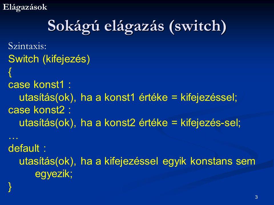 Elágazások 3 Sokágú elágazás (switch) Szintaxis: Switch (kifejezés) { case konst1 : utasítás(ok), ha a konst1 értéke = kifejezéssel; case konst2 : utasítás(ok), ha a konst2 értéke = kifejezés-sel; … default : utasítás(ok), ha a kifejezéssel egyik konstans sem egyezik; }