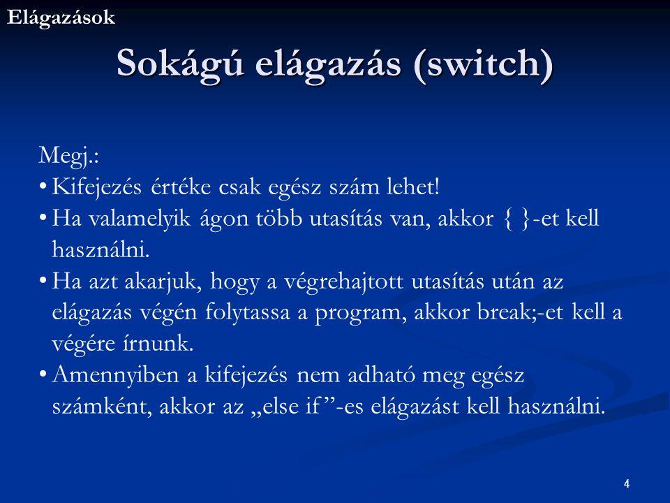 Elágazások 5 Sokágú elágazás (switch) Pl.: Switch (jegy) { case 1: printf( elégtelen\n ); break; case 2: printf( elégséges\n ); break; case 3: printf( közepes\n ); break; case 4: printf( jó\n ); break; case 5: printf( jeles\n ); break; default: printf( Hibás az érdemjegy!\n ); }