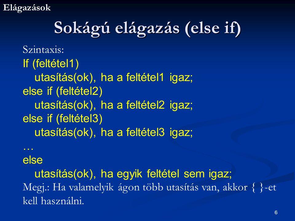 Elágazások 6 Sokágú elágazás (else if) Szintaxis: If (feltétel1) utasítás(ok), ha a feltétel1 igaz; else if (feltétel2) utasítás(ok), ha a feltétel2 igaz; else if (feltétel3) utasítás(ok), ha a feltétel3 igaz; … else utasítás(ok), ha egyik feltétel sem igaz; Megj.: Ha valamelyik ágon több utasítás van, akkor { }-et kell használni.