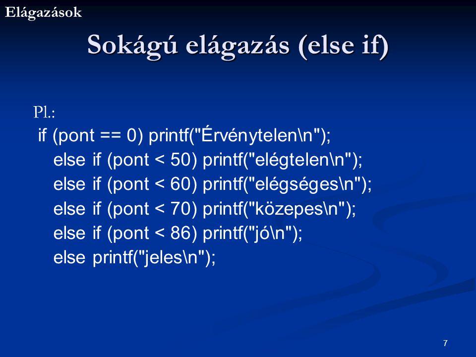 Elágazások 7 Sokágú elágazás (else if) Pl.: if (pont == 0) printf( Érvénytelen\n ); else if (pont < 50) printf( elégtelen\n ); else if (pont < 60) printf( elégséges\n ); else if (pont < 70) printf( közepes\n ); else if (pont < 86) printf( jó\n ); else printf( jeles\n );