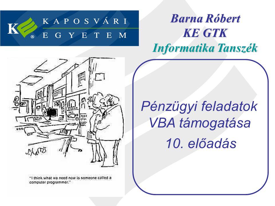 Barna Róbert KE GTK Informatika Tanszék Pénzügyi feladatok VBA támogatása 10. előadás
