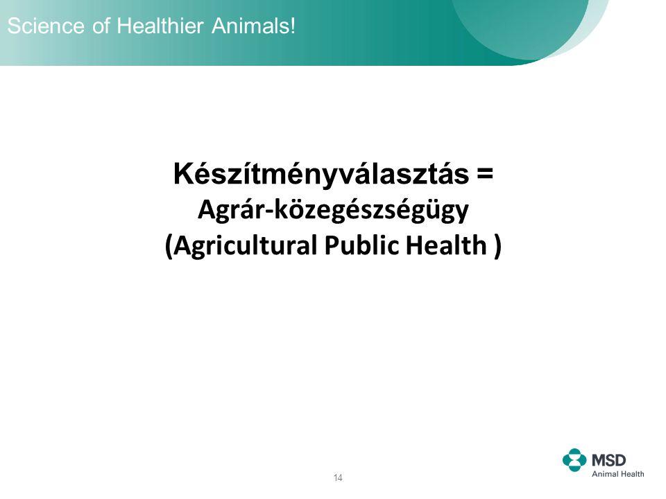 14 Készítményválasztás = Agrár-közegészségügy (Agricultural Public Health ) Science of Healthier Animals!
