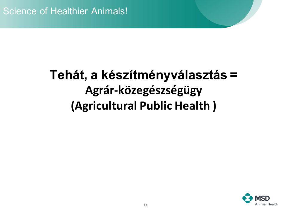 36 Tehát, a készítményválasztás = Agrár-közegészségügy (Agricultural Public Health ) Science of Healthier Animals!