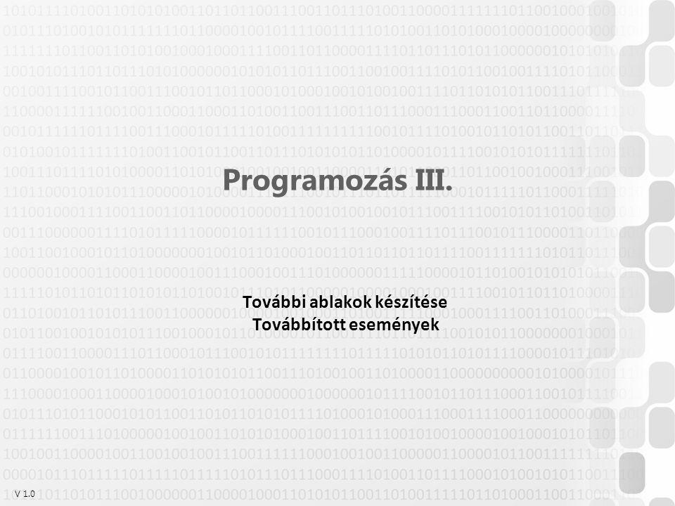 V 1.0 Programozás III. További ablakok készítése Továbbított események