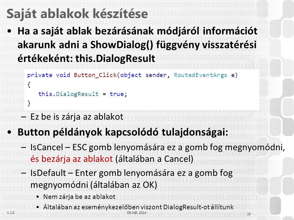 V 1.0ÓE-NIK, 2014 Saját ablakok készítése Ha a saját ablak bezárásának módjáról információt akarunk adni a ShowDialog() függvény visszatérési értékeként: this.DialogResult –Ez be is zárja az ablakot Button példányok kapcsolódó tulajdonságai: –IsCancel – ESC gomb lenyomására ez a gomb fog megnyomódni, és bezárja az ablakot (általában a Cancel) –IsDefault – Enter gomb lenyomására ez a gomb fog megnyomódni (általában az OK) Nem zárja be az ablakot Általában az eseménykezelőben viszont DialogResult-ot állítunk 10 private void Button_Click(object sender, RoutedEventArgs e) { this.DialogResult = true; }