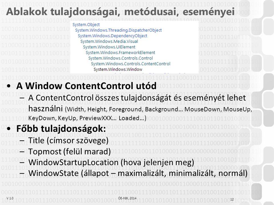 V 1.0ÓE-NIK, 2014 Ablakok tulajdonságai, metódusai, eseményei A Window ContentControl utód –A ContentControl összes tulajdonságát és eseményét lehet használni (Width, Height, Foreground, Background… MouseDown, MouseUp, KeyDown, KeyUp, PreviewXXX… Loaded…) Főbb tulajdonságok: –Title (címsor szövege) –Topmost (felül marad) –WindowStartupLocation (hova jelenjen meg) –WindowState (állapot – maximalizált, minimalizált, normál) 12