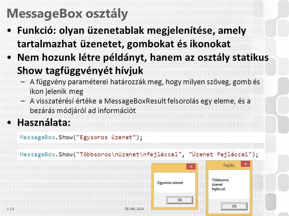V 1.0ÓE-NIK, 2014 3 MessageBox osztály Funkció: olyan üzenetablak megjelenítése, amely tartalmazhat üzenetet, gombokat és ikonokat Nem hozunk létre példányt, hanem az osztály statikus Show tagfüggvényét hívjuk –A függvény paraméterei határozzák meg, hogy milyen szöveg, gomb és ikon jelenik meg –A visszatérési értéke a MessageBoxResult felsorolás egy eleme, és a bezárás módjáról ad információt Használata: MessageBox.Show( Egysoros üzenet ); MessageBox.Show( Többsoros\nüzenet\nfejléccel , Üzenet fejléccel );
