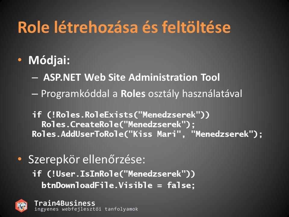 Role létrehozása és feltöltése Módjai: – ASP.NET Web Site Administration Tool – Programkóddal a Roles osztály használatával if (!Roles.RoleExists( Menedzserek )) Roles.CreateRole( Menedzserek ); Roles.AddUserToRole( Kiss Mari , Menedzserek ); Szerepkör ellenőrzése: if (!User.IsInRole( Menedzserek )) btnDownloadFile.Visible = false;