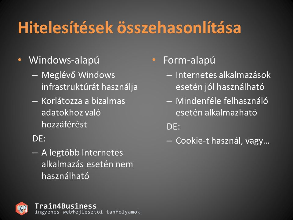 Hitelesítések összehasonlítása Windows-alapú – Meglévő Windows infrastruktúrát használja – Korlátozza a bizalmas adatokhoz való hozzáférést DE: – A legtöbb Internetes alkalmazás esetén nem használható Form-alapú – Internetes alkalmazások esetén jól használható – Mindenféle felhasználó esetén alkalmazható DE: – Cookie-t használ, vagy…
