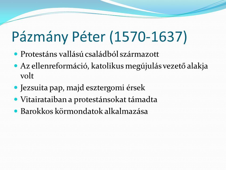 Pázmány Péter (1570-1637) Protestáns vallású családból származott Az ellenreformáció, katolikus megújulás vezető alakja volt Jezsuita pap, majd eszter