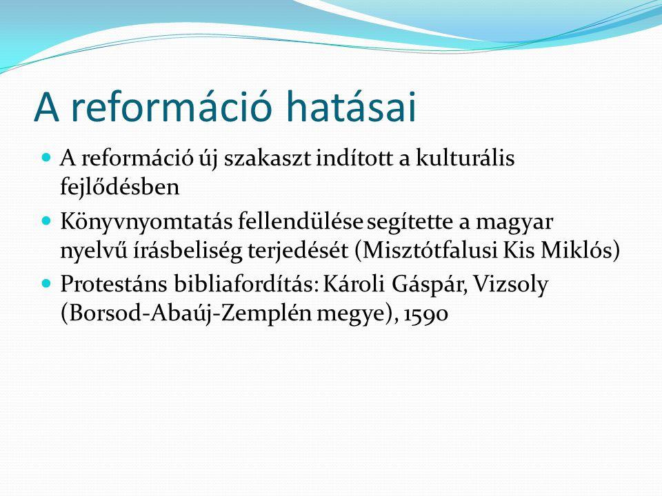 A reformáció hatásai A reformáció új szakaszt indított a kulturális fejlődésben Könyvnyomtatás fellendülése segítette a magyar nyelvű írásbeliség terj