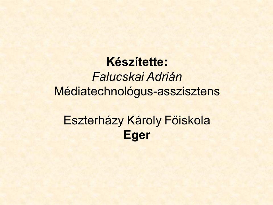 Készítette: Falucskai Adrián Médiatechnológus-asszisztens Eszterházy Károly Főiskola Eger