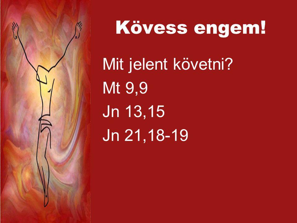 Kövess engem! Mit jelent követni? Mt 9,9 Jn 13,15 Jn 21,18-19