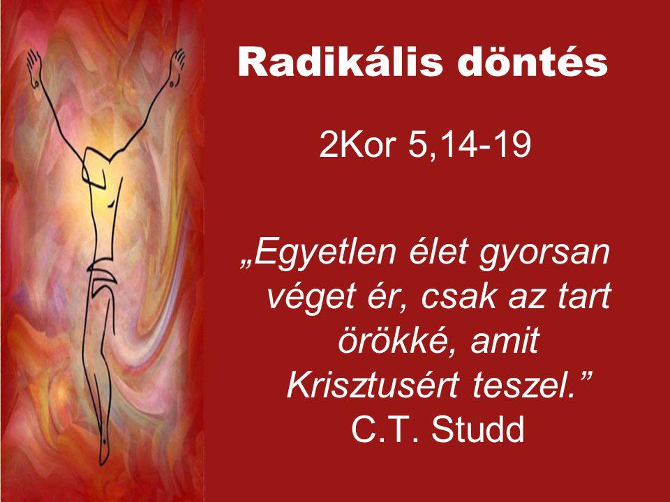 """Radikális döntés 2Kor 5,14-19 """"Egyetlen élet gyorsan véget ér, csak az tart örökké, amit Krisztusért teszel. C.T."""