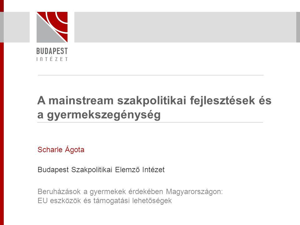 A mainstream szakpolitikai fejlesztések és a gyermekszegénység Scharle Ágota Budapest Szakpolitikai Elemző Intézet Beruházások a gyermekek érdekében M