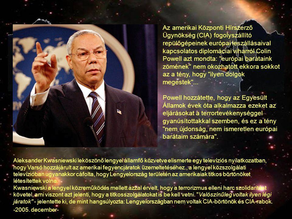 Az amerikai Központi Hírszerző Ügynökség (CIA) fogolyszállító repülőgépeinek európai leszállásaival kapcsolatos diplomáciai viharról Colin Powell azt mondta: európai barátaink zömének nem okozhatott ekkora sokkot az a tény, hogy ilyen dolgok megestek ...