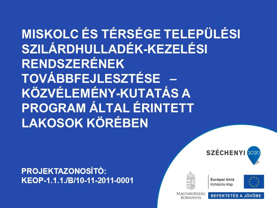 MISKOLC ÉS TÉRSÉGE TELEPÜLÉSI SZILÁRDHULLADÉK-KEZELÉSI RENDSZERÉNEK TOVÁBBFEJLESZTÉSE – KÖZVÉLEMÉNY-KUTATÁS A PROGRAM ÁLTAL ÉRINTETT LAKOSOK KÖRÉBEN PROJEKTAZONOSÍTÓ: KEOP-1.1.1./B/10-11-2011-0001
