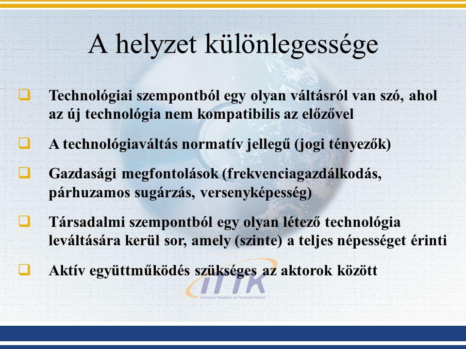 A helyzet különlegessége  Technológiai szempontból egy olyan váltásról van szó, ahol az új technológia nem kompatibilis az előzővel  A technológiaváltás normatív jellegű (jogi tényezők)  Gazdasági megfontolások (frekvenciagazdálkodás, párhuzamos sugárzás, versenyképesség)  Társadalmi szempontból egy olyan létező technológia leváltására kerül sor, amely (szinte) a teljes népességet érinti  Aktív együttműködés szükséges az aktorok között