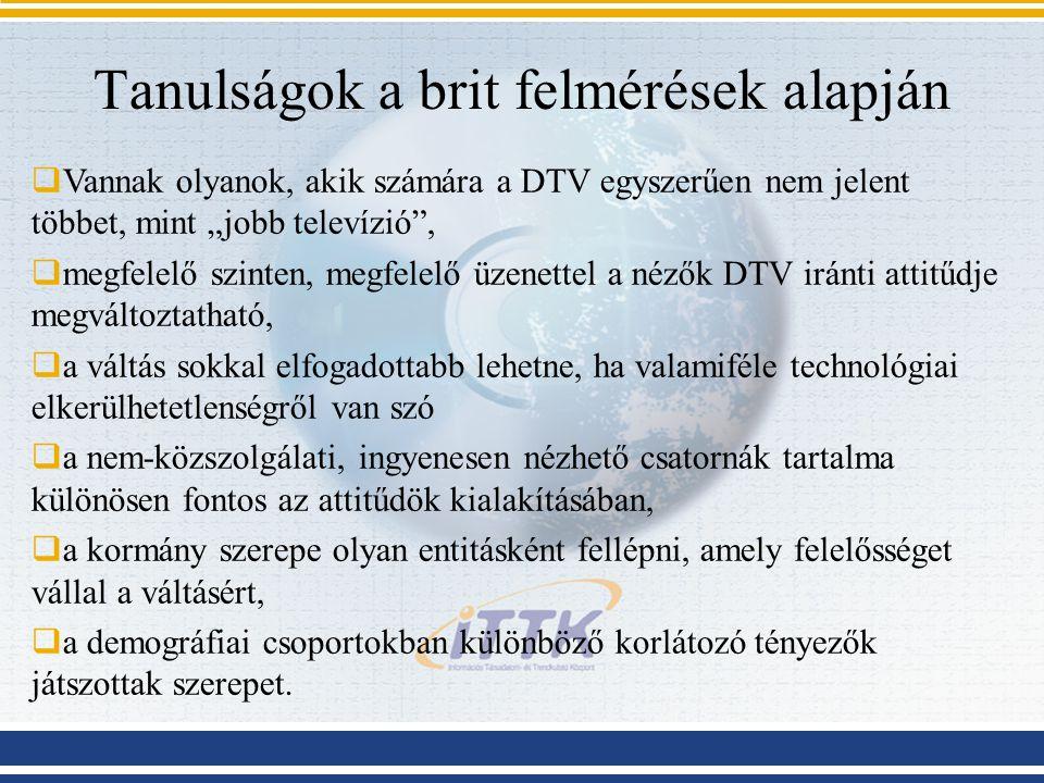 Ajánlások  Az átállás komoly és hosszú idejű kommunikáció folyamat, amelyet a magyar kormányzatnak is minél hamarabb el kell kezdenie  Együttműködésre van szükség a szektorok között, illetve a szabályozási anomáliák mielőbbi felszámolására  A minőségnövekedés mellett más irányokra is szükség van magyar viszonyok között  Be kell azonosítani a különböző lehetőségekkel és attitűdökkel rendelkező csoportokat, illetve azokat a tényezőket, amelyek befolyásolják a döntésüket (nagyobb, évente ismétlődő kvantitatív adatfelvétel, illetve ez alapján kvalitatív módszerekkel a csoportok vizsgálata)  Az adaptációs csoportok ismeretében a kommunikációs folyamat célzottabban és hatékonyabban végezhető el, a megfelelő üzenetekkel