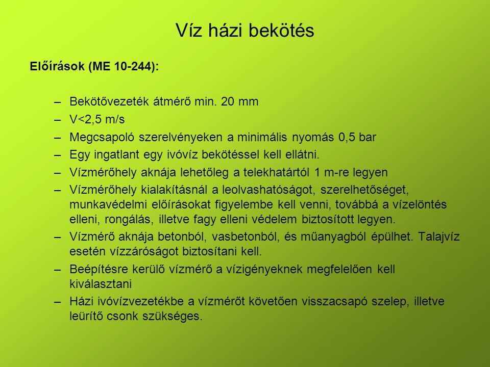Víz házi bekötés Előírások (ME 10-244): –Bekötővezeték átmérő min. 20 mm –V<2,5 m/s –Megcsapoló szerelvényeken a minimális nyomás 0,5 bar –Egy ingatla