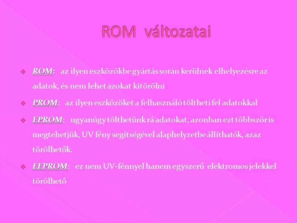  ROM:  ROM: az ilyen eszközökbe gyártás során kerülnek elhelyezésre az adatok, és nem lehet azokat kitörölni  PROM  PROM: az ilyen eszközöket a felhasználó töltheti fel adatokkal  EPROM  EPROM: ugyanúgy tölthetünk rá adatokat, azonban ezt többször is megtehetjük, UV fény segítségével alaphelyzetbe állíthatók, azaz törölhetők.