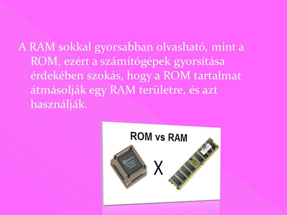 A RAM sokkal gyorsabban olvasható, mint a ROM, ezért a számítógépek gyorsítása érdekében szokás, hogy a ROM tartalmat átmásolják egy RAM területre, és azt használják.