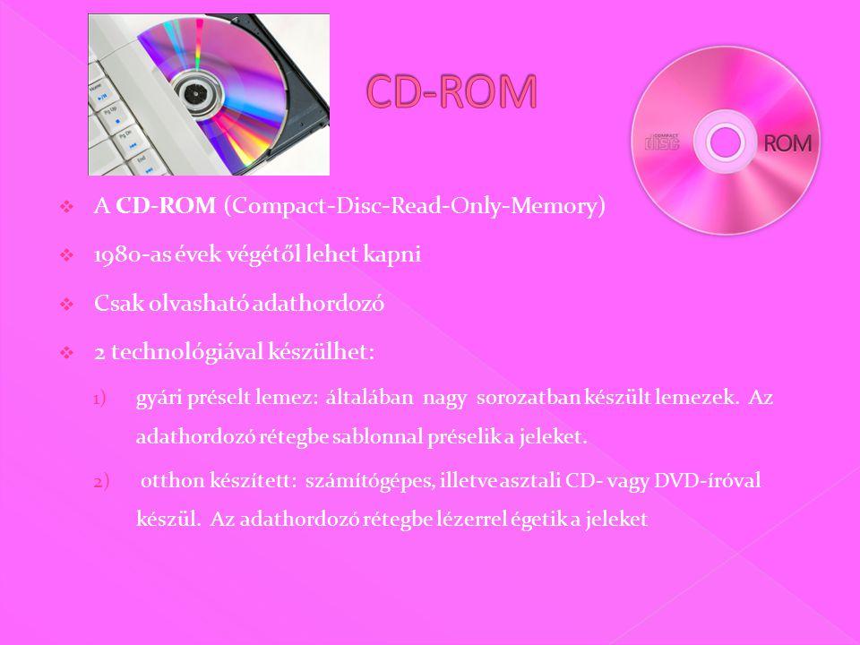  A CD-ROM (Compact-Disc-Read-Only-Memory)  1980-as évek végétől lehet kapni  Csak olvasható adathordozó  2 technológiával készülhet: 1) gyári préselt lemez: általában nagy sorozatban készült lemezek.