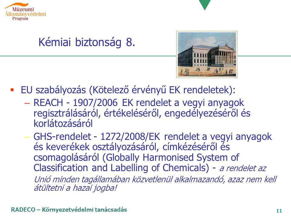 RADECO – Környezetvédelmi tanácsadás 11 Kémiai biztonság 8.  EU szabályozás (Kötelező érvényű EK rendeletek): – REACH - 1907/2006 EK rendelet a vegyi