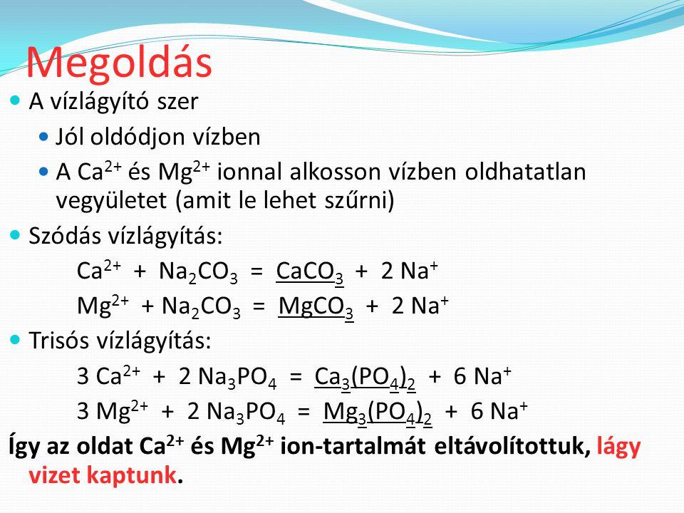 A vízlágyító szer Jól oldódjon vízben A Ca 2+ és Mg 2+ ionnal alkosson vízben oldhatatlan vegyületet (amit le lehet szűrni) Szódás vízlágyítás: Ca 2+ + Na 2 CO 3 = CaCO 3 + 2 Na + Mg 2+ + Na 2 CO 3 = MgCO 3 + 2 Na + Trisós vízlágyítás: 3 Ca 2+ + 2 Na 3 PO 4 = Ca 3 (PO 4 ) 2 + 6 Na + 3 Mg 2+ + 2 Na 3 PO 4 = Mg 3 (PO 4 ) 2 + 6 Na + Így az oldat Ca 2+ és Mg 2+ ion-tartalmát eltávolítottuk, lágy vizet kaptunk.