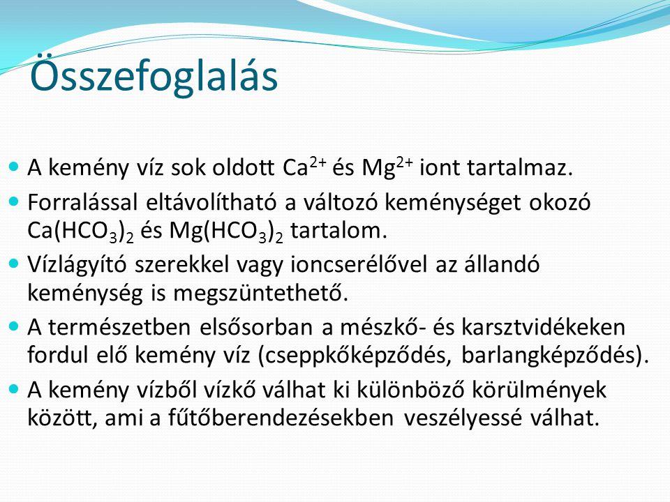 Összefoglalás A kemény víz sok oldott Ca 2+ és Mg 2+ iont tartalmaz.