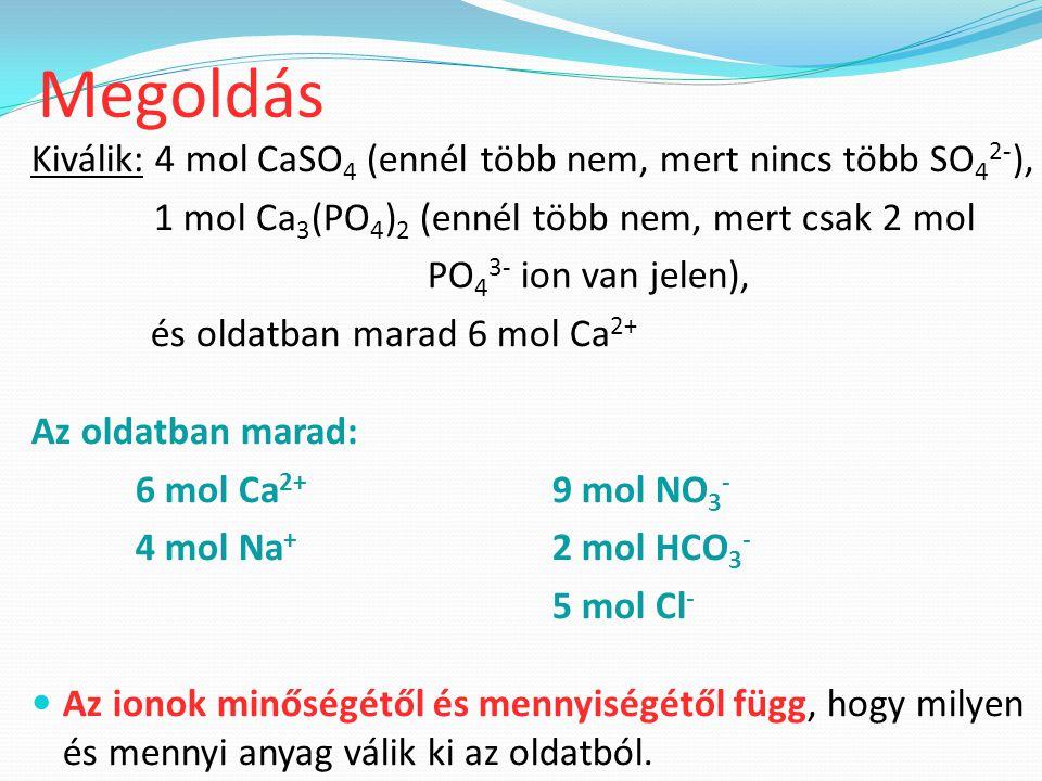 Kiválik: 4 mol CaSO 4 (ennél több nem, mert nincs több SO 4 2- ), 1 mol Ca 3 (PO 4 ) 2 (ennél több nem, mert csak 2 mol PO 4 3- ion van jelen), és oldatban marad 6 mol Ca 2+ Az oldatban marad: 6 mol Ca 2+ 9 mol NO 3 - 4 mol Na + 2 mol HCO 3 - 5 mol Cl - Az ionok minőségétől és mennyiségétől függ, hogy milyen és mennyi anyag válik ki az oldatból.