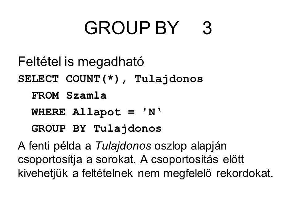 GROUP BY3 Feltétel is megadható SELECT COUNT(*), Tulajdonos FROM Szamla WHERE Allapot = N' GROUP BY Tulajdonos A fenti példa a Tulajdonos oszlop alapján csoportosítja a sorokat.