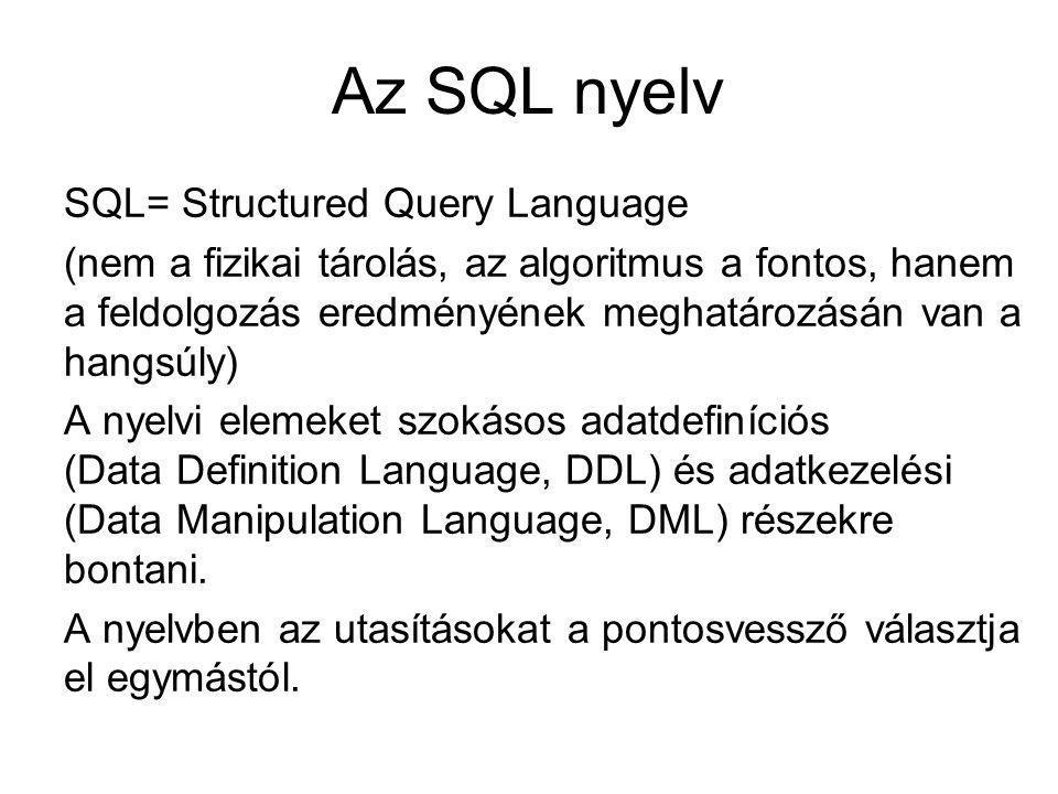 Az SQL nyelv SQL= Structured Query Language (nem a fizikai tárolás, az algoritmus a fontos, hanem a feldolgozás eredményének meghatározásán van a hangsúly) A nyelvi elemeket szokásos adatdefiníciós (Data Definition Language, DDL) és adatkezelési (Data Manipulation Language, DML) részekre bontani.