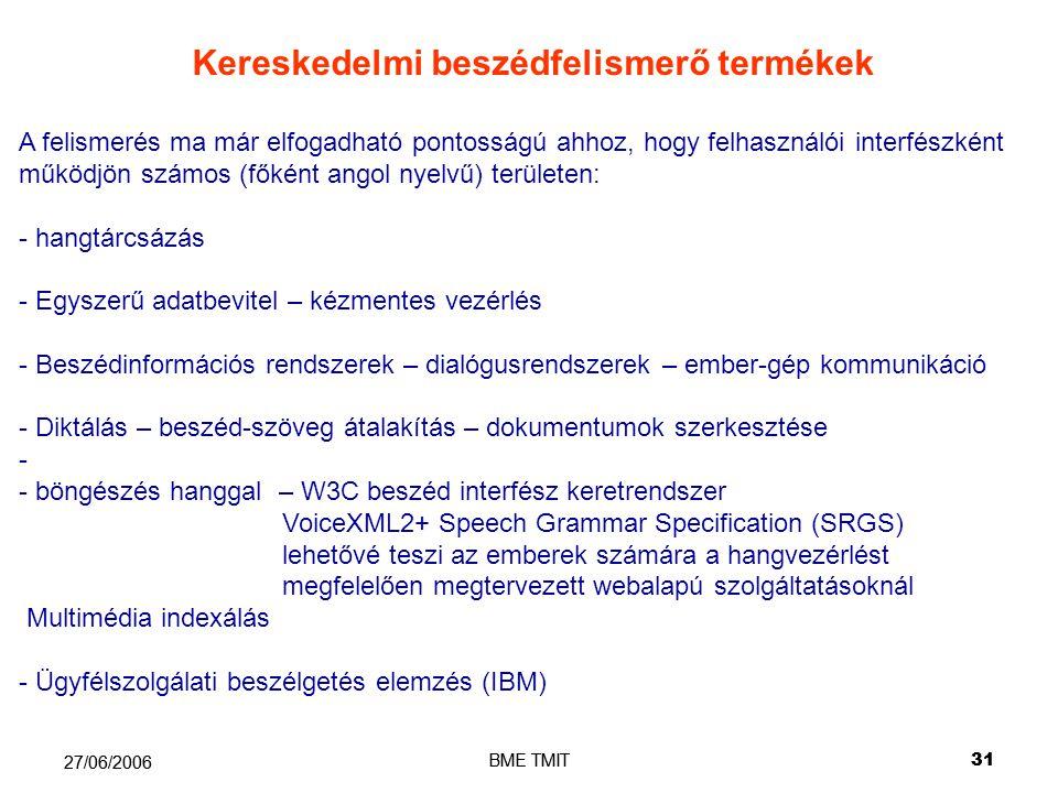 BME TMIT31 27/06/2006 BME TMIT 31 27/06/2006 Kereskedelmi beszédfelismerő termékek A felismerés ma már elfogadható pontosságú ahhoz, hogy felhasználói interfészként működjön számos (főként angol nyelvű) területen: - hangtárcsázás - Egyszerű adatbevitel – kézmentes vezérlés - Beszédinformációs rendszerek – dialógusrendszerek – ember-gép kommunikáció - - Diktálás – beszéd-szöveg átalakítás – dokumentumok szerkesztése - - - - böngészés hanggal – W3C beszéd interfész keretrendszer VoiceXML2+ Speech Grammar Specification (SRGS) lehetővé teszi az emberek számára a hangvezérlést megfelelően megtervezett webalapú szolgáltatásoknál Multimédia indexálás - - Ügyfélszolgálati beszélgetés elemzés (IBM)