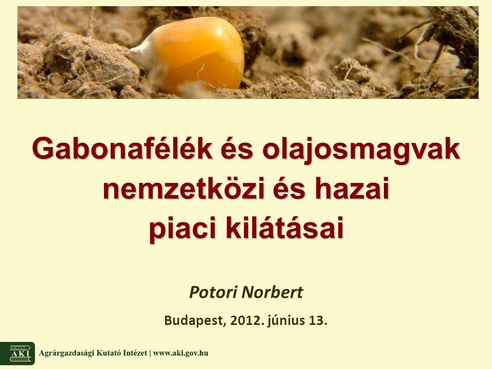 Gabonafélék és olajosmagvak nemzetközi és hazai piaci kilátásai Potori Norbert Budapest, 2012.